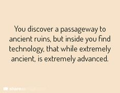 You discover a passageway to ancient ruins, but inside you find technology, that while extremely ancient, is extremely advanced.