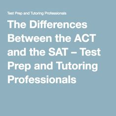The Differences Between the ACT and the SAT – Test Prep and Tutoring Professionals