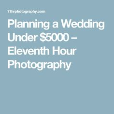Planning a Wedding Under $5000 – Eleventh Hour Photography