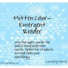 The following is an emergent reader I created to go along with our study on the book The Mitten by Jan Brett.  The reader focuses on color words an...
