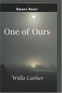 One of Ours - Willa Cather's Pulitzer Prize winning novel of a young Nebraska farm boy and World War I. I think it's my favorite of her books.