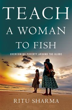 "As the old axiom goes: ""Give a man a fish and he eats for a day. Teach a man to fish and he eats for a lifetime."" But teach a woman to fish, and everyone eats for a lifetime.  In this firsthand account, Ritu Sharma, co-founder and president of Women Thrive Worldwide, shares how women can, and are, overcoming the forces that keep them in poverty."