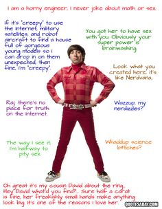 The Big Bang Theory.   I just discovered this show..sooo funny.   Howard Wolowitz Quotes