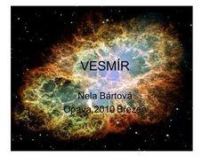 VESMÍR Nela Bártová Opava,2010 Březen. Co to je vesmír? –Vesmír je soubor všech kosmických těles.Skládá se z galaxií. Celý vesmír je neustále v pohybu. Astrophysics, Astronomy