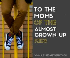 To The Moms of the Almost Grown Up Kids | http://www.blessedarethefeet.com/to-the-moms-of-the-almost-grown-up-kids/ #parenting #teens #kids