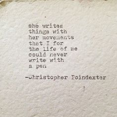 She writes things with her movements that I for the life of me could never write with a pen {Christopher Poindexter} #quote