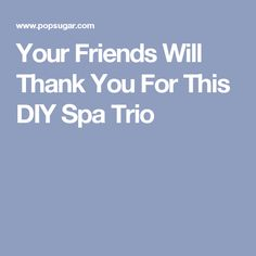 Your Friends Will Thank You For This DIY Spa Trio