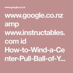www.google.co.nz amp www.instructables.com id How-to-Wind-a-Center-Pull-Ball-of-Yarn-by-Hand %3famp_page=true