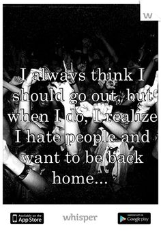 I always think I should go out, but when I do, I realize I hate people and want to be back home...
