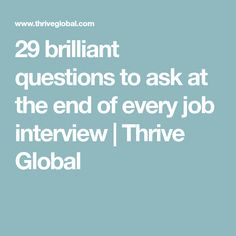 29 brilliant questions to ask at the end of every job interview | Thrive Global #Jobinterviews