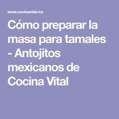 Cómo preparar la masa para tamales - Antojitos mexicanos de Cocina Vital