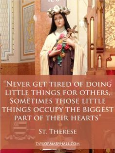 Never get tired of doing little things for others. Sometimes those little things occupy the biggest part of their hearts. Therese of Lisieux Catholic Quotes, Catholic Prayers, Catholic Saints, Religious Quotes, Roman Catholic, Catholic Art, Sainte Therese De Lisieux, Spiritus, Saint Quotes