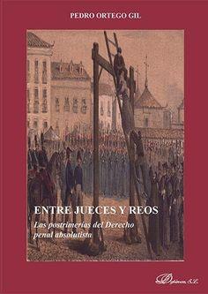 Entre jueces y reos : las postrimerías del derecho penal absolutista / Pedro Ortego Gil.     Dykinson, 2015