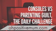 Consoles Vs Parenting Guilt, the Daily Challenge
