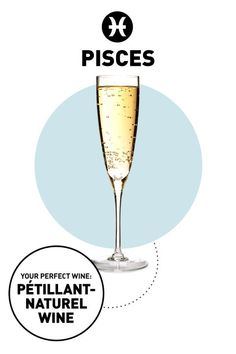 A Pisces' perfect wine is Pétillant-Naturel, since they hate being labeled or forced into a box.