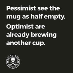 Pessimist = mug half empty. Optimist = already brewing another cup