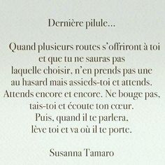 Susanna Tamaro : Dernière pilule... Quand plusieurs routes s'offriront à toi et que tu ne sauras pas laquelle choisir, n'en prends pas une au hasard mais assieds-toi et attends. Respire profondément, avec confiance, comme le jour où tu es venue au monde, sans te laisser distraire par rien. Ne bouge pas, tais-toi et