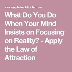 What Do You Do When Your Mind Insists on Focusing on Reality? - Apply the Law of Attraction