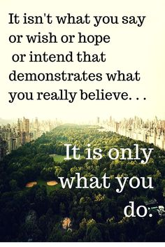 It isn't what you say or wish or hope or intend that demonstrates what you really believe. It is only what you do.