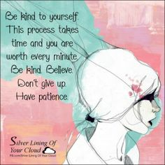Be kind to yourself. This process takes time and you are worth every minute. Be kind. Believe. Don't give up. Have patience.  _More fantastic quotes on: https://www.facebook.com/SilverLiningOfYourCloud  _Follow my Quote Blog on: http://silverliningofyourcloud.wordpress.com/