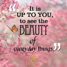 """""""It is up to you to see beauty of everyday things."""""""