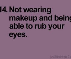 Not wearing makeup and being able to rub your eyes. (:
