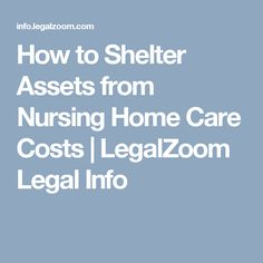 How to Shelter Assets from Nursing Home Care Costs | LegalZoom Legal Info