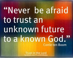 Never be afraid to trust an unknown future to a known God -Corrie ten Boom