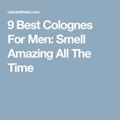 9 Best Colognes For Men: Smell Amazing All The Time