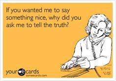 If you wanted me to say something nice, why did you ask me to tell the truth? #ecards