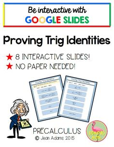 PreCalculus and Trigonometry students can ease into the idea of proving identities with this Google Edition with 8 Identities. All the steps to verify the identity are there, but the order is scrambled.  Students move the pieces around to complete the activity. Fun and engaging!
