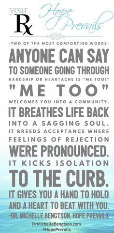 """Me too!"" Two of the most comforting words anyone can say to someone who is going through hardship or heartache (depression). ""Me too"" welcomes you into a community. It breathes life back into a sagging soul. It breeds acceptance where feelings of rejection were pronounced. It kicks isolation to the curb. It gives you a hand to hold and a heart to beat with you. Mental Health #HopePrevails."