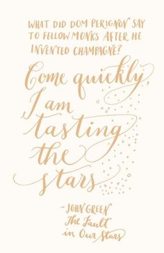"""""""Come quickly, I am tasting the stars..."""""""