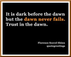 It is dark before the dawn  but the dawn never fails.  Trust in the dawn.  Florence Scovel Shinn