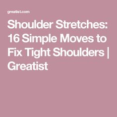 Shoulder Stretches: 16 Simple Moves to Fix Tight Shoulders   Greatist