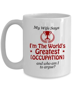 Happy to announce our new My Wife Says I'm ....  Get it before we sell out here: http://www.nanathenoodle.com/products/my-wife-says-im-the-worlds-greatest-occupation-personalized-coffee-mug?utm_campaign=social_autopilot&utm_source=pin&utm_medium=pin
