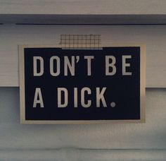 """Someone in the future after you got really drunk, """"don't be a dick"""""""