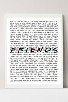 The perfect piece to gift a Friends lover! This will be sure to put a smile on their face! Print features the lyrics from the theme song of the hit TV show, Friends. Friends TV Show, Friends Tv Show Gifts, Ill Be There For You Friends Tv Show P Friends Tv Show Gifts, Friends Tv Quotes, Friends Moments, Bff Quotes, Best Friend Quotes, Best Friends, Friends Theme Song, Friends Poster, Friends Episodes