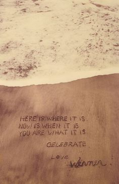 Here is where it is. Now is when it is. You are what it is. Celebrate. Love, Werner