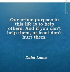 Our prime purpose in this life is to help others. And if you can't help them, at least don't hurt them. Hurt Quotes, Quotes To Live By, Lord Please Help Me, Best Success Quotes, Think Positive Quotes, Push Away, Visiting Teaching, No One Loves Me, Self Esteem