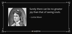Surely there can be no greater joy than that of saving souls. - Lottie Moon