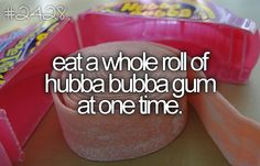 eat a whole roll of hubba bubba at one time. <3