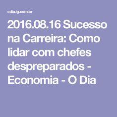 2016.08.16 Sucesso na Carreira: Como lidar com chefes despreparados - Economia - O Dia