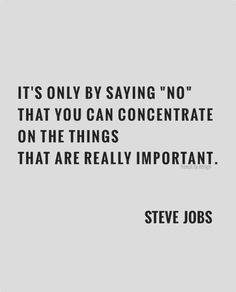 It's only by saying 'no' that you can concentrate on the things that are really important - S. Jobs