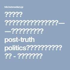 【最重要】 どうして嘘つきがまかり通るのか――「ポスト事実の政治 post-truth politics」の時代にどう向き合うか - 日比嘉高研究室