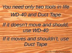 One only needs two tools in life: WD-40 to make things go, and duct tape to make them stop - G. Weilacher