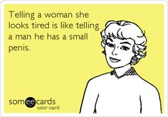 Telling a woman she looks tired is like telling a man he has a small penis.