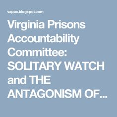 Virginia Prisons Accountability Committee: SOLITARY WATCH and THE ANTAGONISM OF IDEALISTIC-JO...