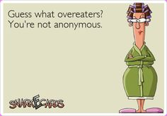 Guess what overeaters? You're not anonymous. | Snarkecards