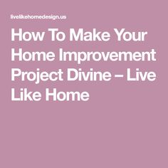 How To Make Your Home Improvement Project Divine – Live Like Home